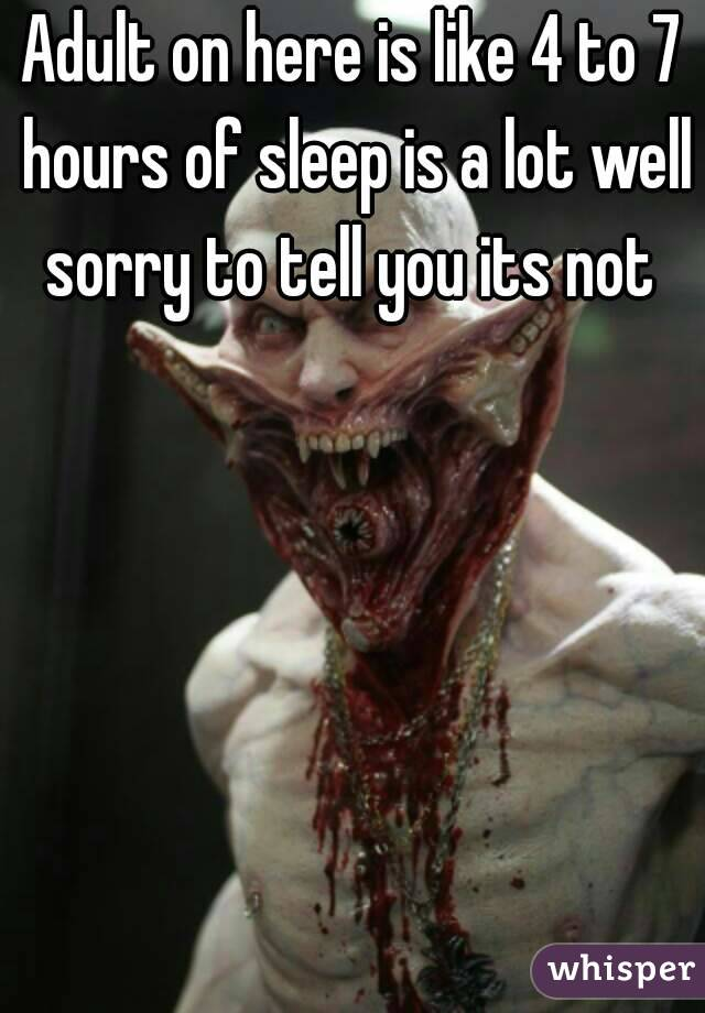 Adult on here is like 4 to 7 hours of sleep is a lot well sorry to tell you its not