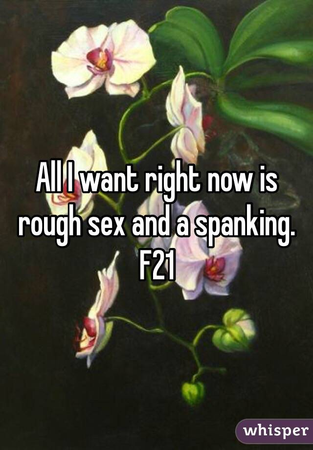 All I want right now is rough sex and a spanking. F21