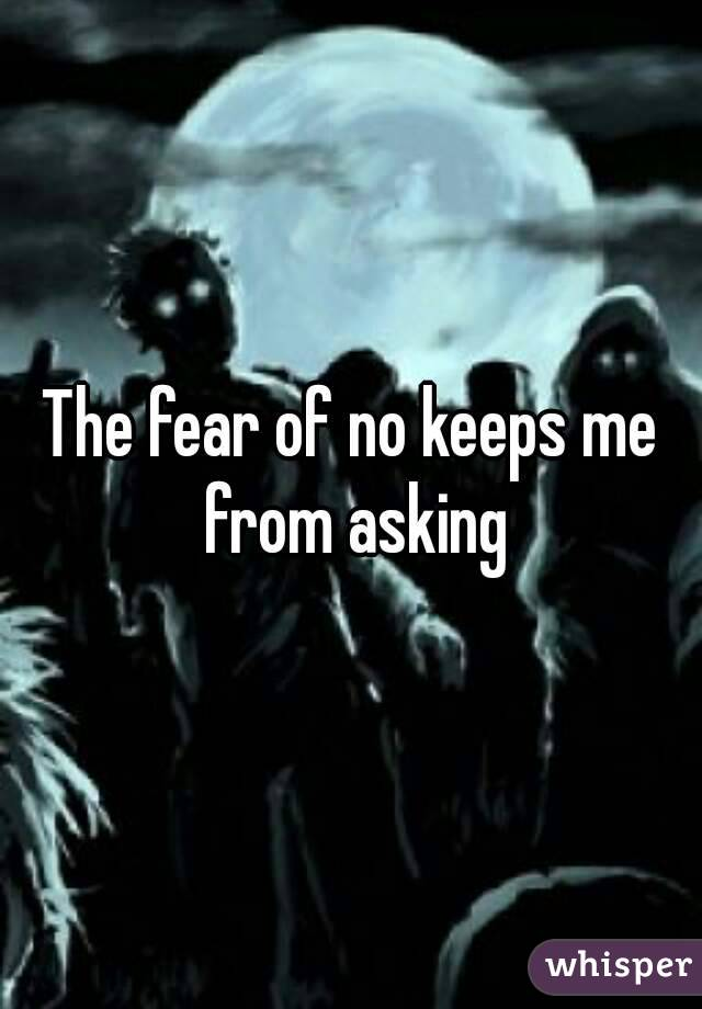 The fear of no keeps me from asking