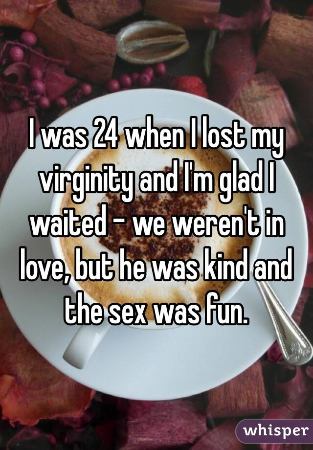 I was 24 when I lost my virginity and I'm glad I waited - we weren't in love, but he was kind and the sex was fun.