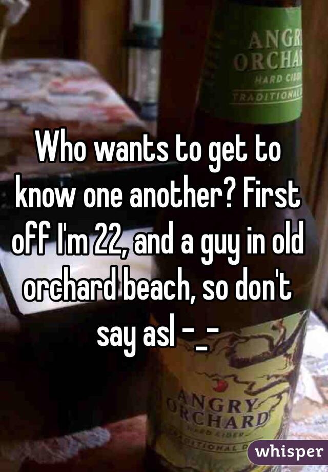 Who wants to get to know one another? First off I'm 22, and a guy in old orchard beach, so don't say asl -_-