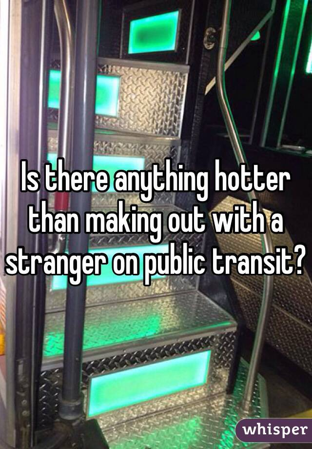 Is there anything hotter than making out with a stranger on public transit?