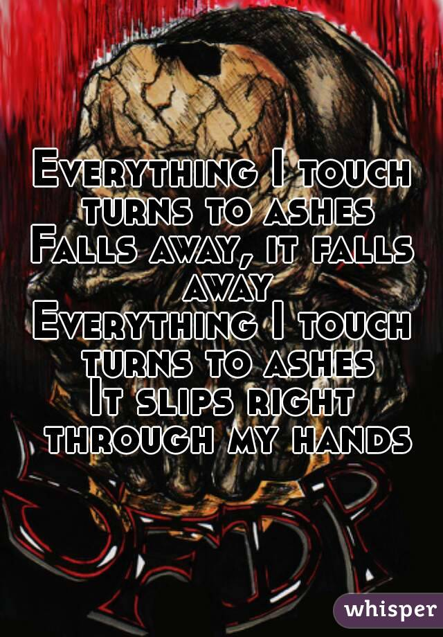Everything I touch turns to ashes Falls away, it falls away Everything I touch turns to ashes It slips right through my hands