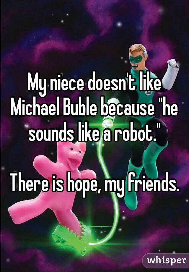 "My niece doesn't like Michael Buble because ""he sounds like a robot.""  There is hope, my friends."