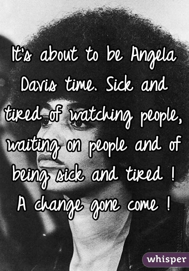It's about to be Angela Davis time. Sick and tired of watching people, waiting on people and of being sick and tired ! A change gone come !
