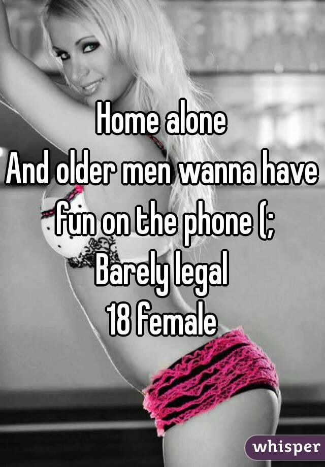 Home alone And older men wanna have fun on the phone (; Barely legal 18 female