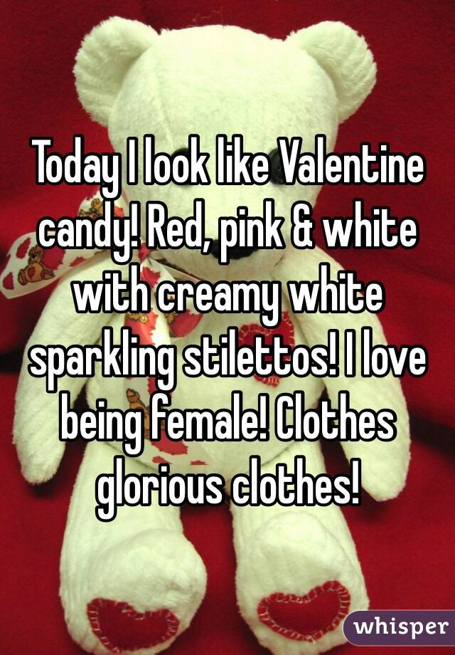 Today I look like Valentine candy! Red, pink & white with creamy white sparkling stilettos! I love being female! Clothes glorious clothes!