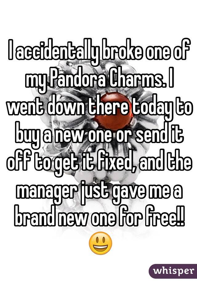 I accidentally broke one of my Pandora Charms. I went down there today to buy a new one or send it off to get it fixed, and the manager just gave me a brand new one for free!!😃