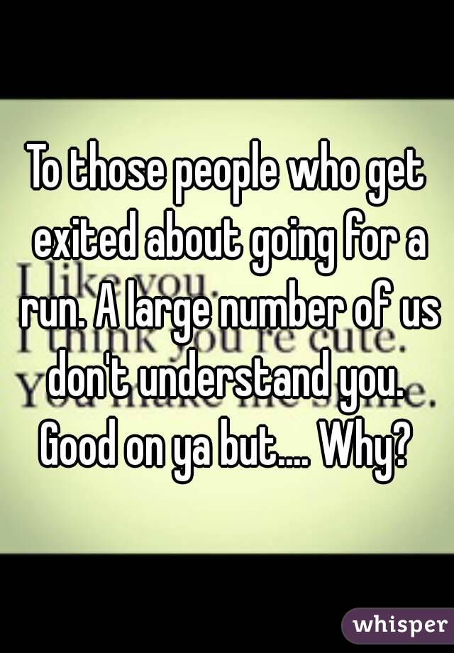 To those people who get exited about going for a run. A large number of us don't understand you.  Good on ya but.... Why?