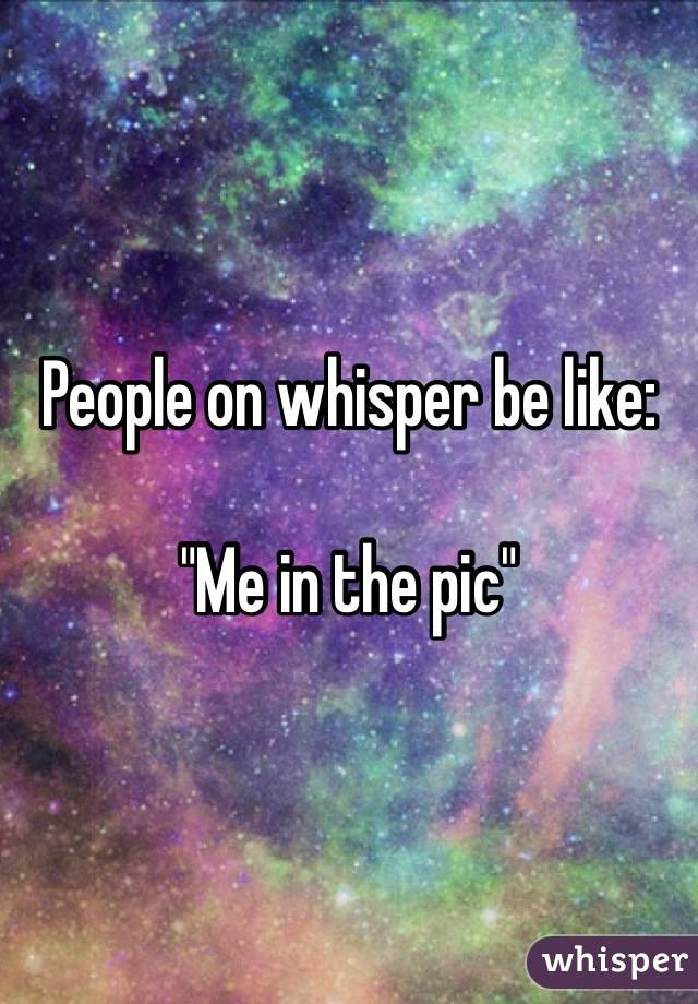 "People on whisper be like:  ""Me in the pic"""