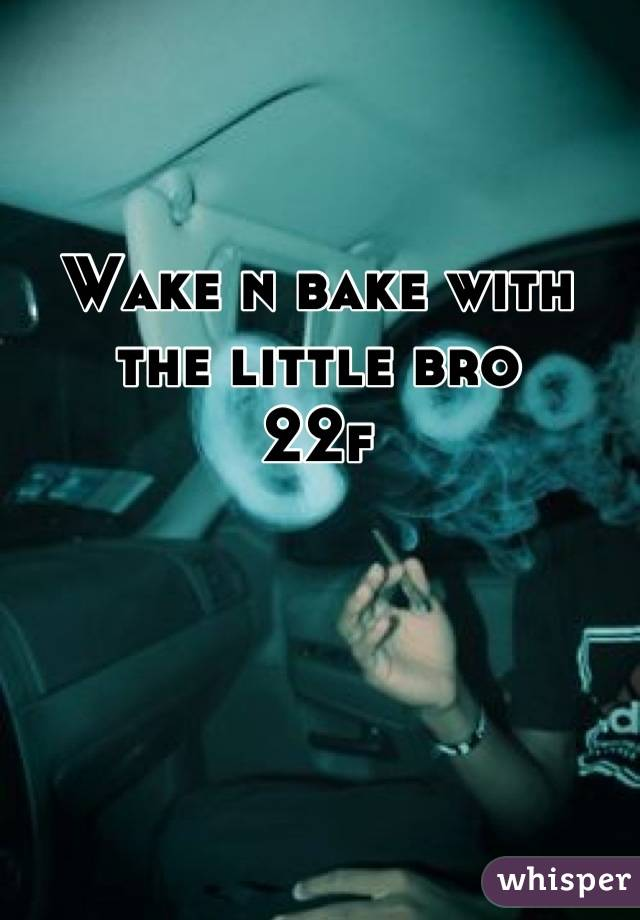 Wake n bake with the little bro  22f