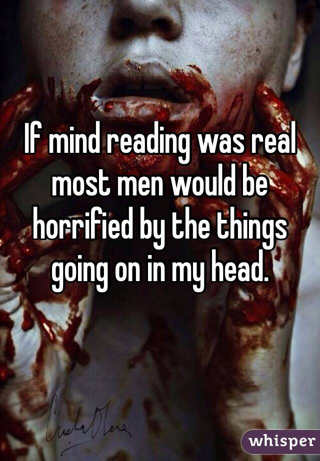 If mind reading was real most men would be horrified by the things going on in my head.