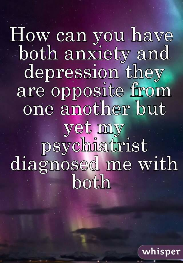 How can you have both anxiety and depression they are opposite from one another but yet my psychiatrist diagnosed me with both
