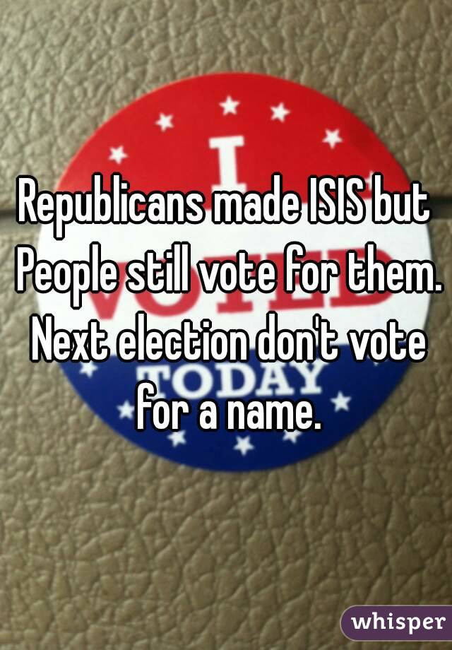 Republicans made ISIS but People still vote for them. Next election don't vote for a name.