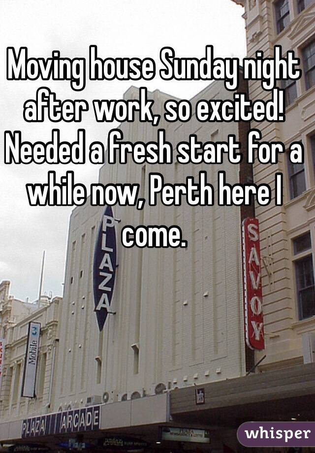 Moving house Sunday night after work, so excited! Needed a fresh start for a while now, Perth here I come.