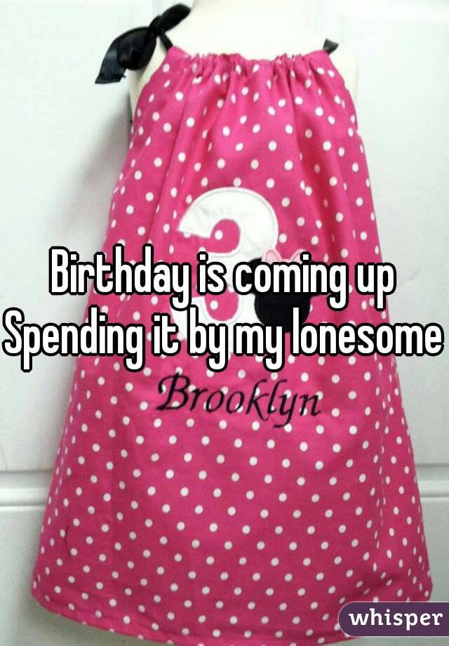Birthday is coming up Spending it by my lonesome