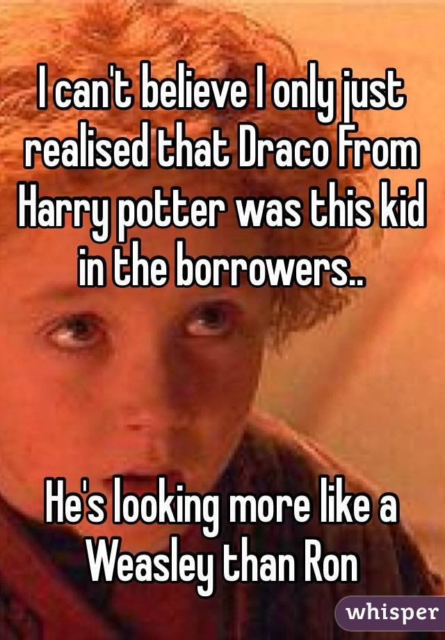 I can't believe I only just realised that Draco From Harry potter was this kid in the borrowers..     He's looking more like a Weasley than Ron