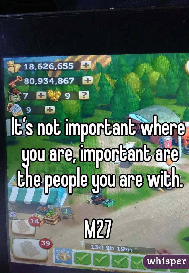 It's not important where you are, important are the people you are with.  M27