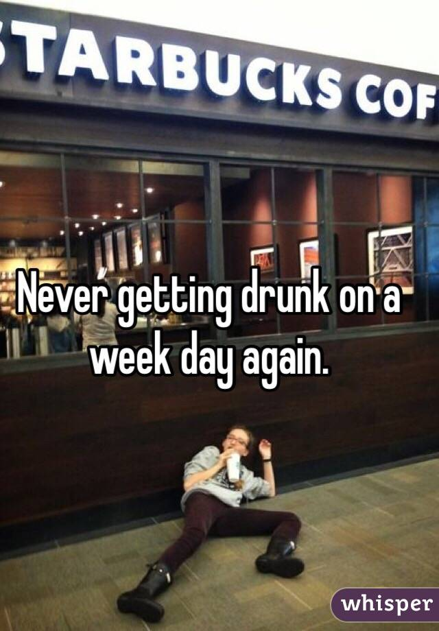 Never getting drunk on a week day again.