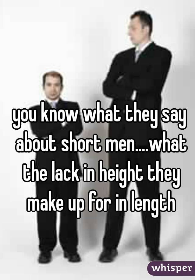 you know what they say about short men....what the lack in height they make up for in length
