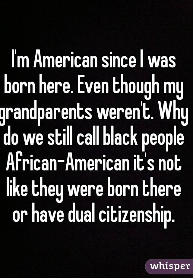 I'm American since I was born here. Even though my grandparents weren't. Why do we still call black people African-American it's not like they were born there or have dual citizenship.