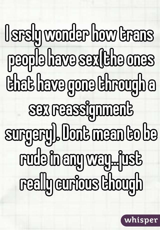 I srsly wonder how trans people have sex(the ones that have gone through a sex reassignment surgery). Dont mean to be rude in any way...just really curious though