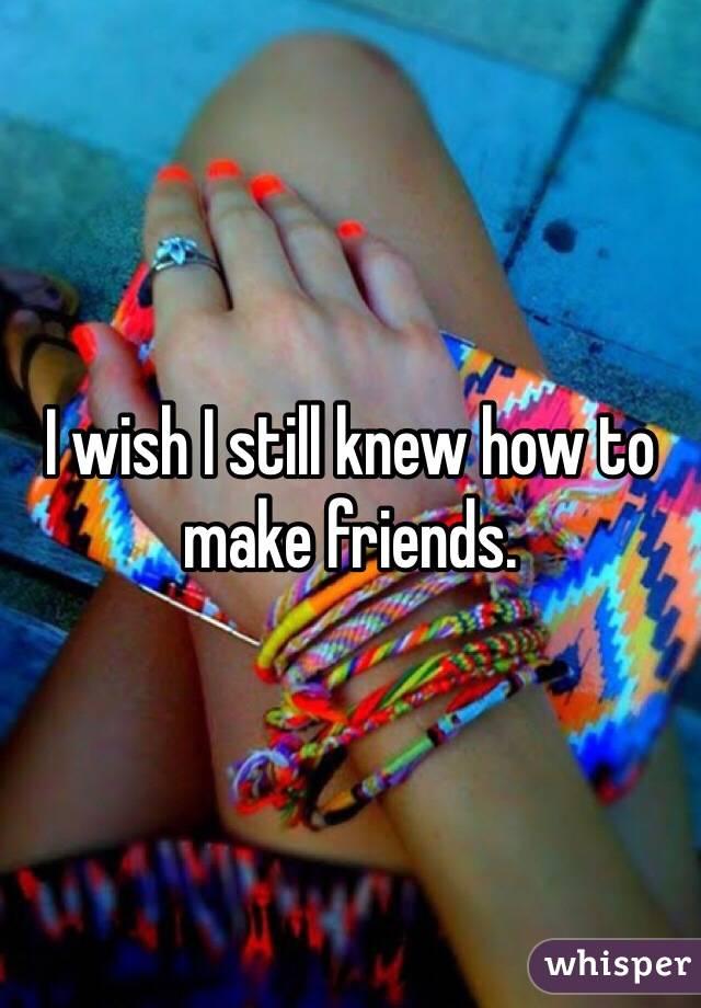 I wish I still knew how to make friends.