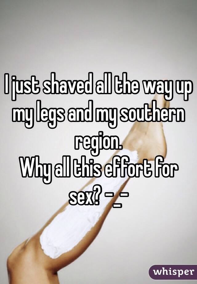 I just shaved all the way up my legs and my southern region.  Why all this effort for sex? -_-