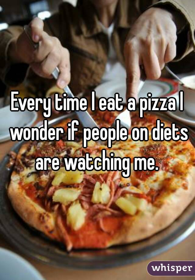 Every time I eat a pizza I wonder if people on diets are watching me.