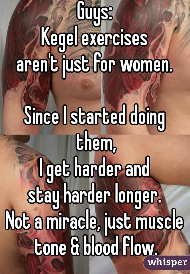 Guys: Kegel exercises aren't just for women.  Since I started doing them, I get harder and stay harder longer. Not a miracle, just muscle tone & blood flow.