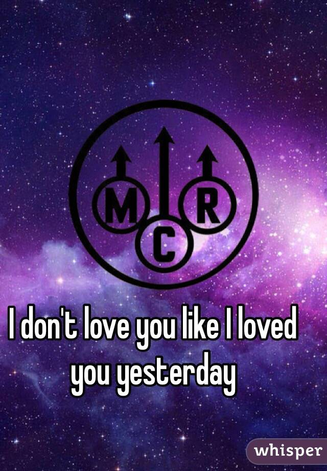 I don't love you like I loved you yesterday