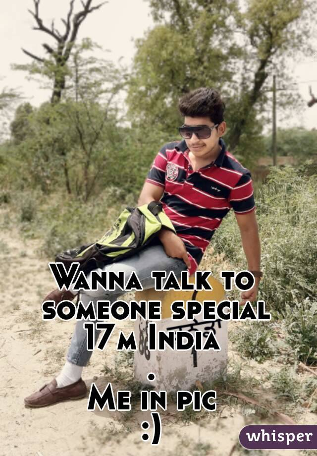 Wanna talk to someone special 17m India . Me in pic :)