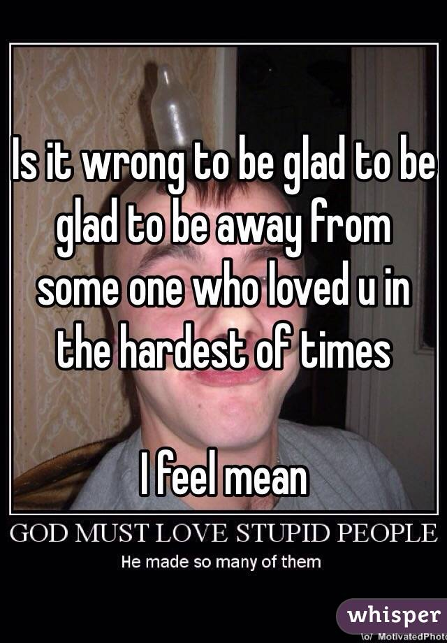 Is it wrong to be glad to be glad to be away from some one who loved u in the hardest of times   I feel mean