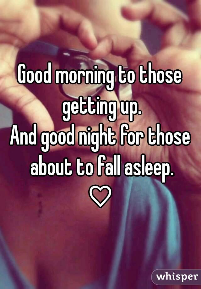 Good morning to those getting up. And good night for those about to fall asleep. ♡