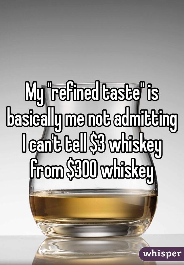 """My """"refined taste"""" is basically me not admitting I can't tell $3 whiskey from $300 whiskey"""