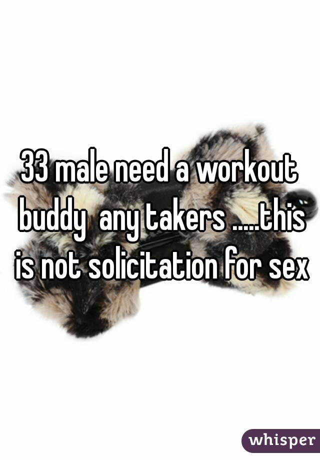 33 male need a workout buddy  any takers .....this is not solicitation for sex