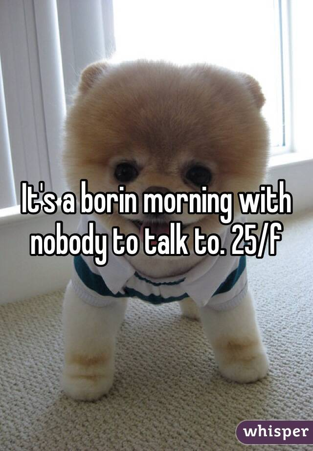 It's a borin morning with nobody to talk to. 25/f