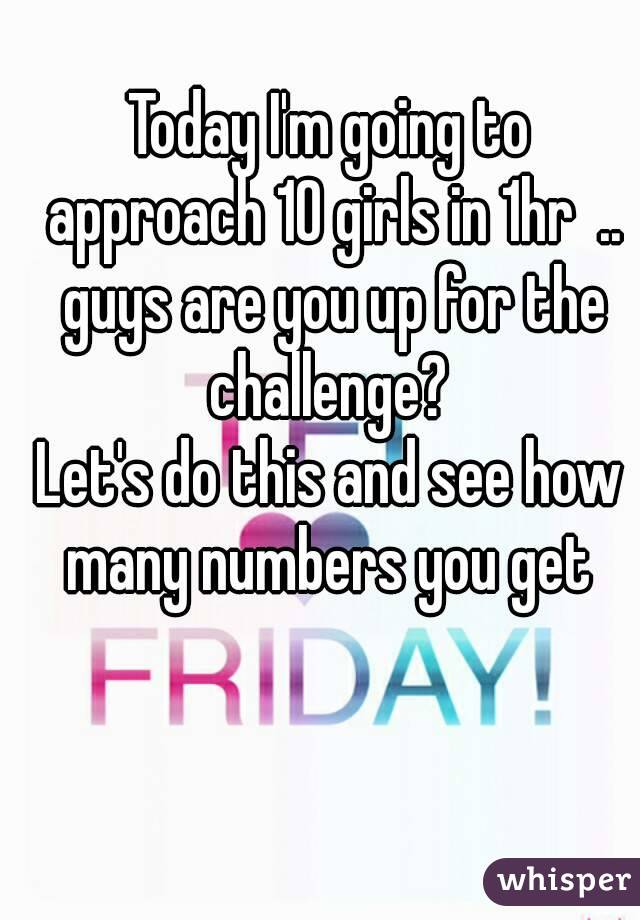 Today I'm going to approach 10 girls in 1hr  .. guys are you up for the challenge?  Let's do this and see how many numbers you get
