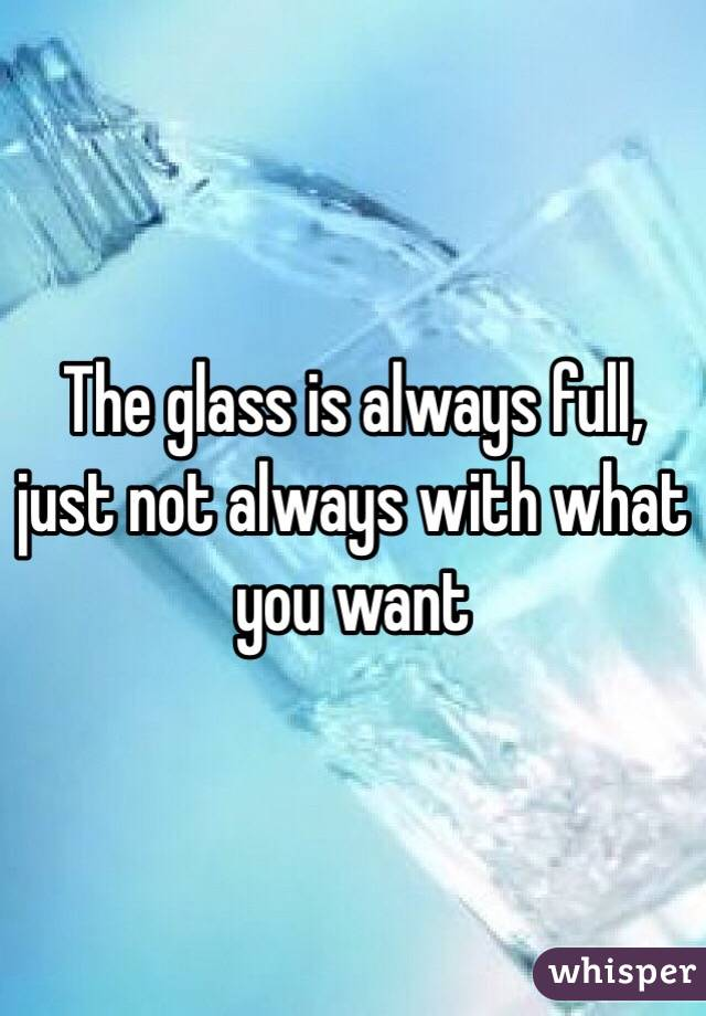 The glass is always full, just not always with what you want