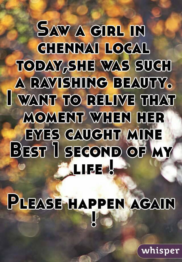 Saw a girl in chennai local today,she was such a ravishing beauty. I want to relive that moment when her eyes caught mine Best 1 second of my life !  Please happen again !