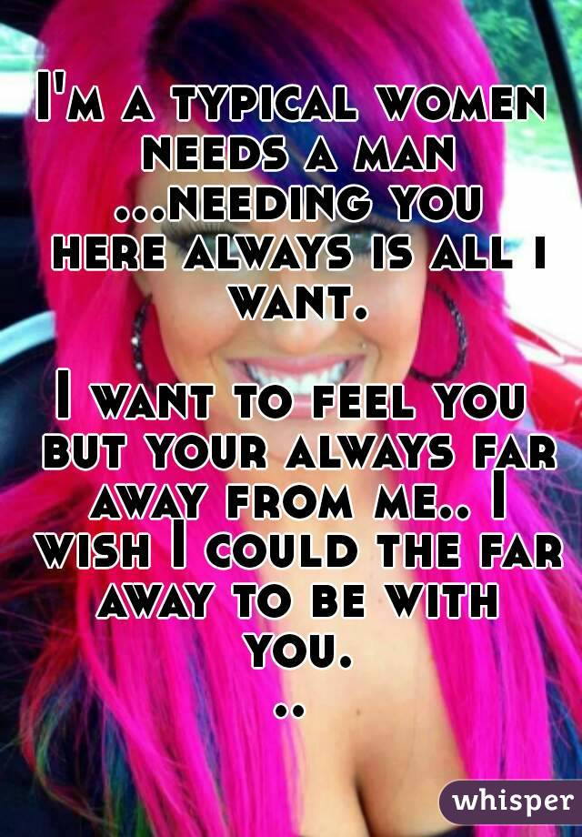 I'm a typical women needs a man ...needing you here always is all i want.  I want to feel you but your always far away from me.. I wish I could the far away to be with you...