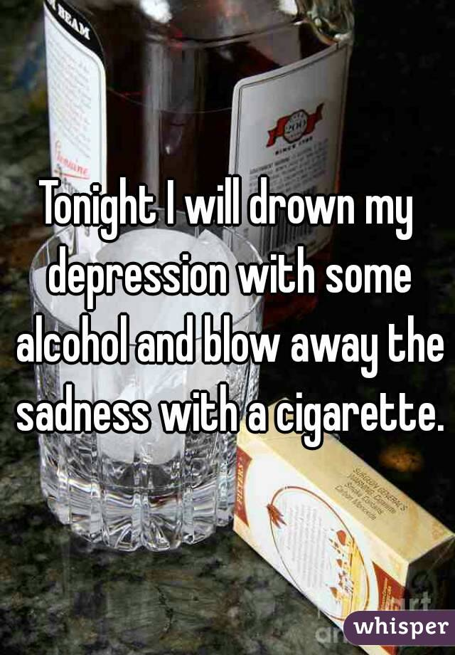 Tonight I will drown my depression with some alcohol and blow away the sadness with a cigarette.