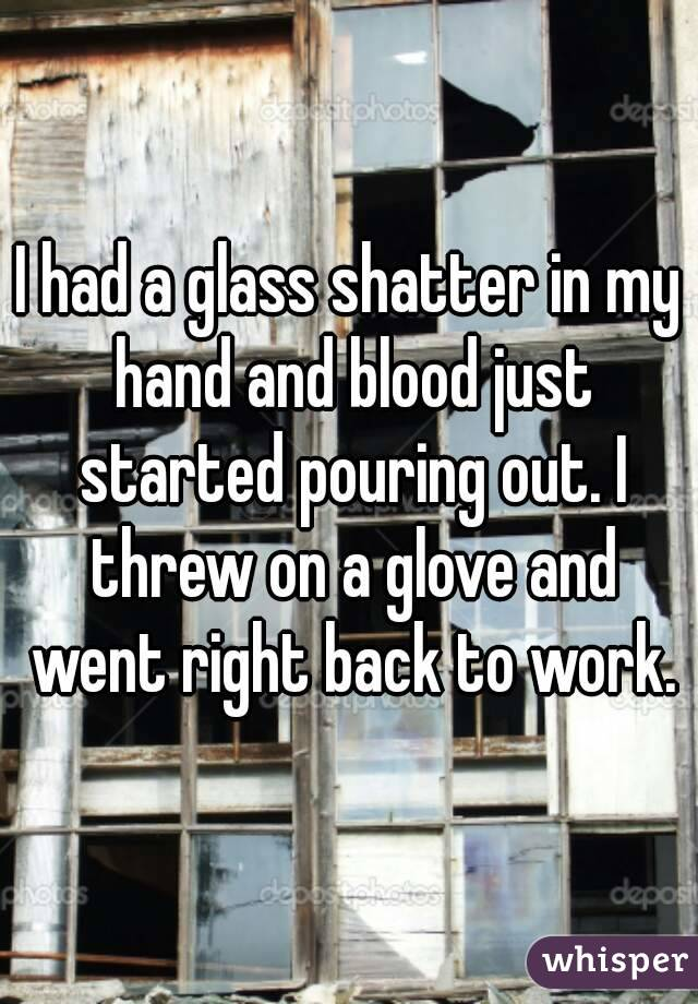 I had a glass shatter in my hand and blood just started pouring out. I threw on a glove and went right back to work.