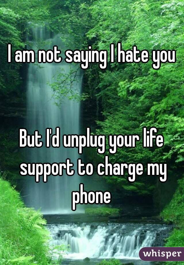I am not saying I hate you   But I'd unplug your life support to charge my phone