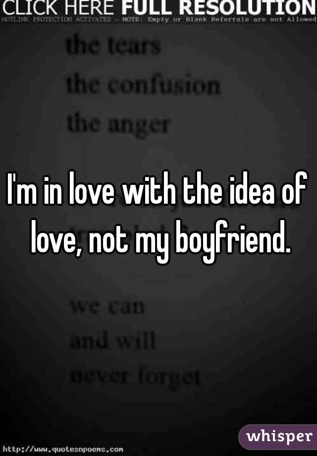 I'm in love with the idea of love, not my boyfriend.