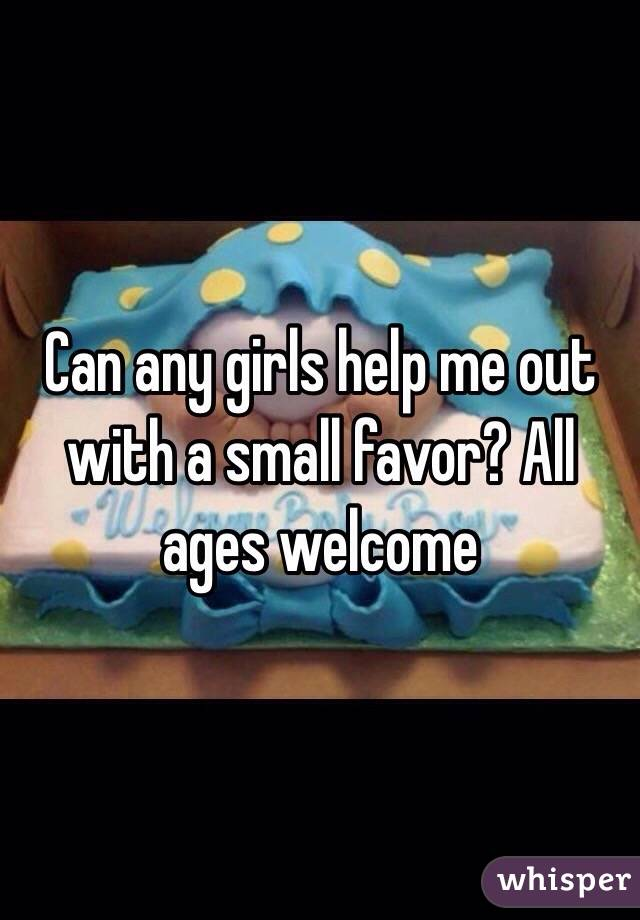 Can any girls help me out with a small favor? All ages welcome