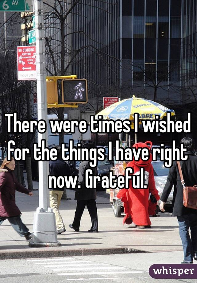 There were times I wished for the things I have right now. Grateful.