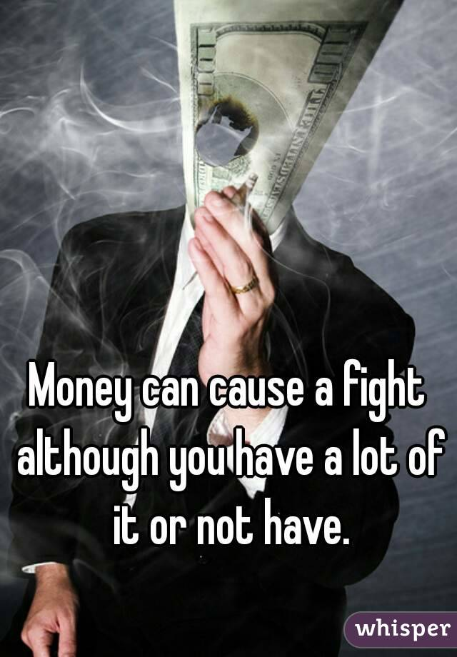Money can cause a fight although you have a lot of it or not have.