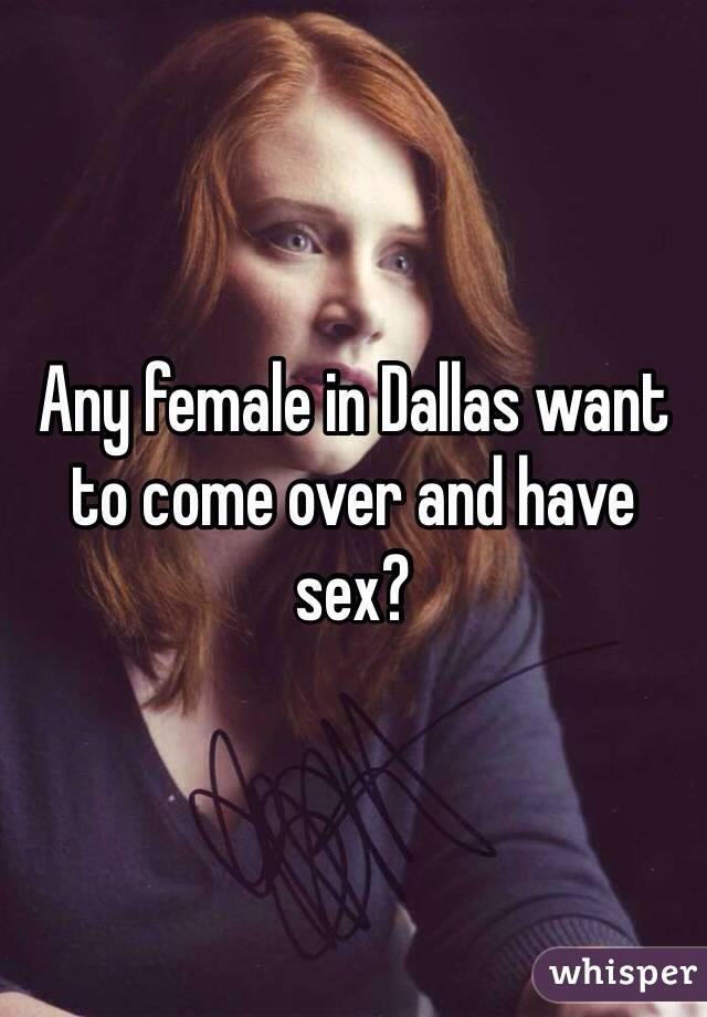 Any female in Dallas want to come over and have sex?