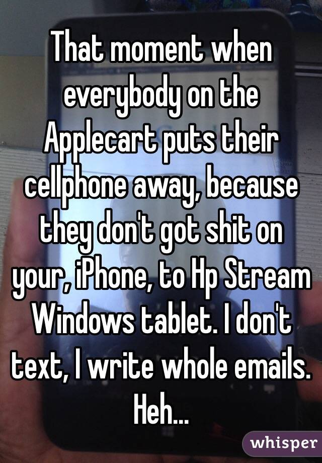 That moment when everybody on the Applecart puts their cellphone away, because they don't got shit on your, iPhone, to Hp Stream Windows tablet. I don't text, I write whole emails. Heh...